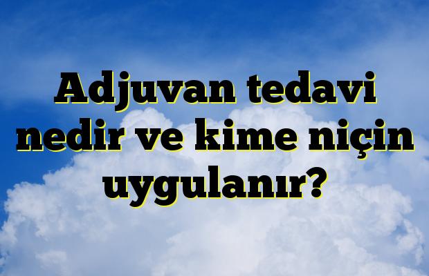 Adjuvan tedavi nedir ve kime niçin uygulanır?