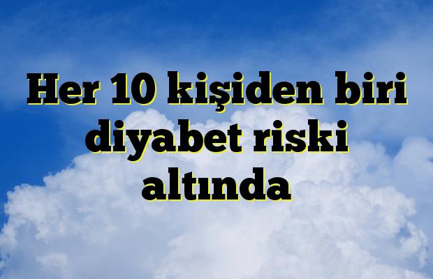 Her 10 kişiden biri diyabet riski altında