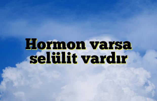 Hormon varsa selülit vardır