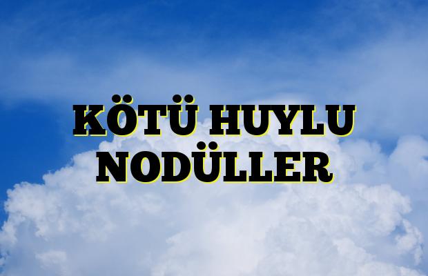 KÖTÜ HUYLU NODÜLLER