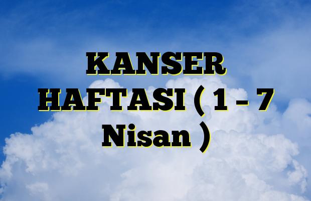 KANSER HAFTASI ( 1 – 7 Nisan )
