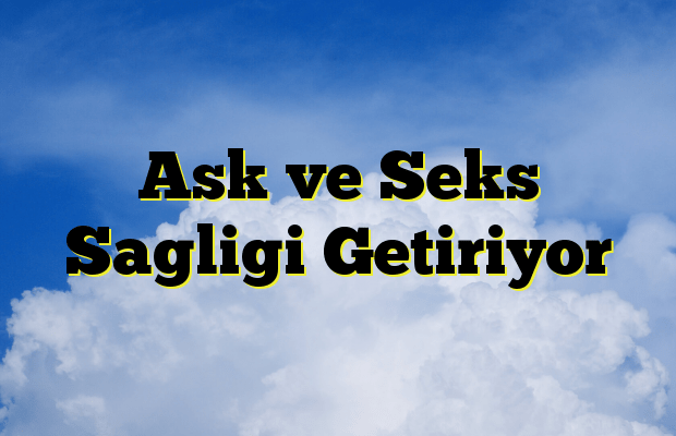 Ask ve Seks Sagligi Getiriyor