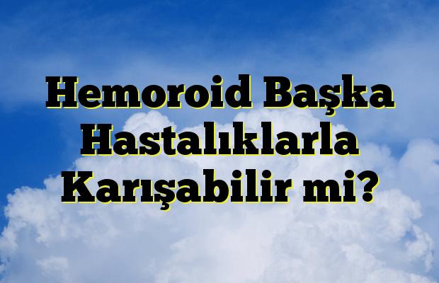Hemoroid Başka Hastalıklarla Karışabilir mi?