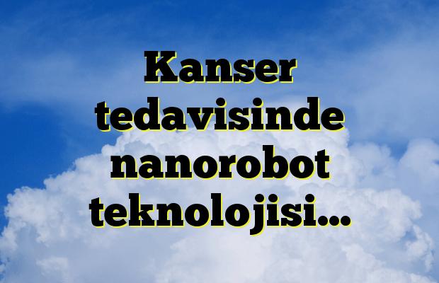 Kanser tedavisinde nanorobot teknolojisi…