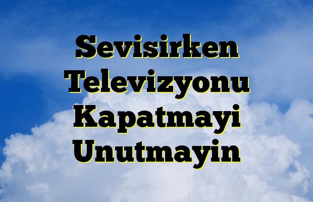 Sevisirken Televizyonu Kapatmayi Unutmayin