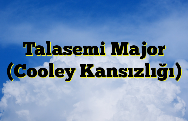 Talasemi Major (Cooley Kansızlığı)