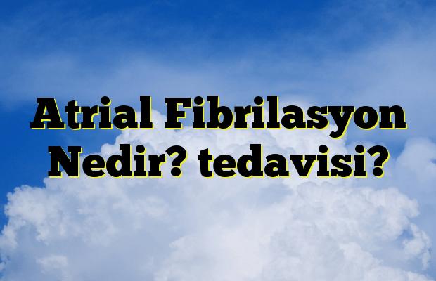 Atrial Fibrilasyon Nedir? tedavisi?