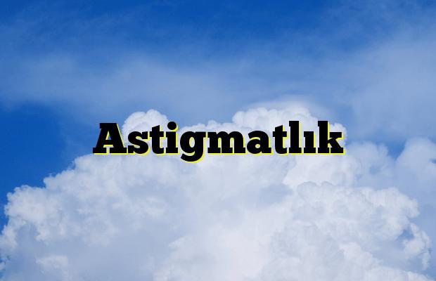 Astigmatlık
