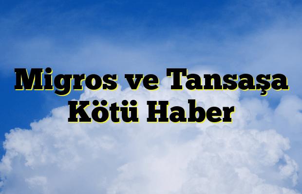 Migros ve Tansaşa Kötü Haber