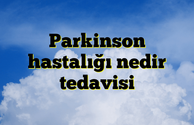 Parkinson hastalığı nedir tedavisi