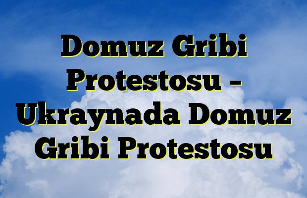 Domuz Gribi Protestosu – Ukraynada Domuz Gribi Protestosu