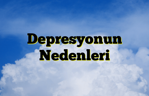 Depresyonun Nedenleri