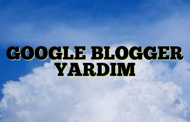 GOOGLE BLOGGER YARDIM