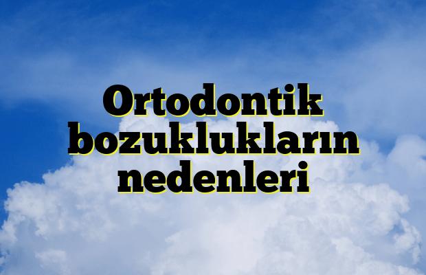 Ortodontik bozuklukların nedenleri